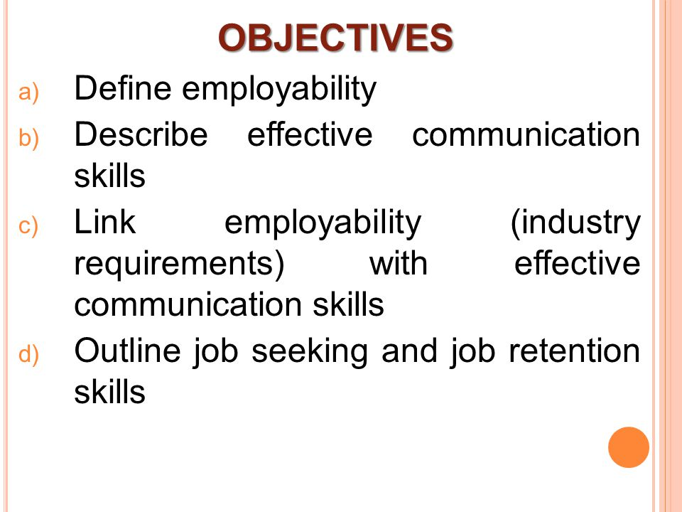 OBJECTIVES  Define employability  Describe effective communication skills  Link employability (industry requirements) with effective communication skills  Outline job seeking and job retention skills