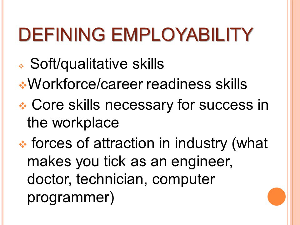 DEFINING EMPLOYABILITY  Soft/qualitative skills  Workforce/career readiness skills  Core skills necessary for success in the workplace  forces of attraction in industry (what makes you tick as an engineer, doctor, technician, computer programmer)