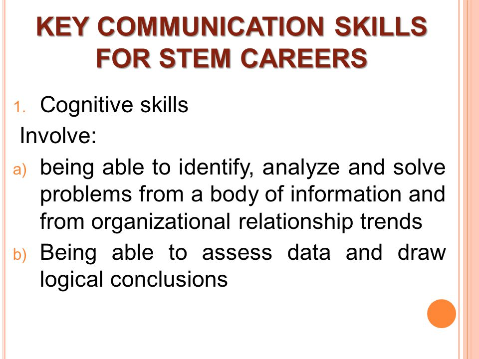 KEY COMMUNICATION SKILLS FOR STEM CAREERS  Cognitive skills Involve:  being able to identify, analyze and solve problems from a body of information and from organizational relationship trends  Being able to assess data and draw logical conclusions
