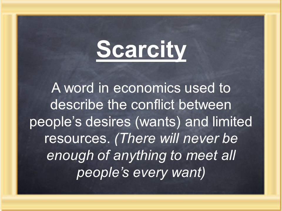 Scarcity A word in economics used to describe the conflict between people's desires (wants) and limited resources.