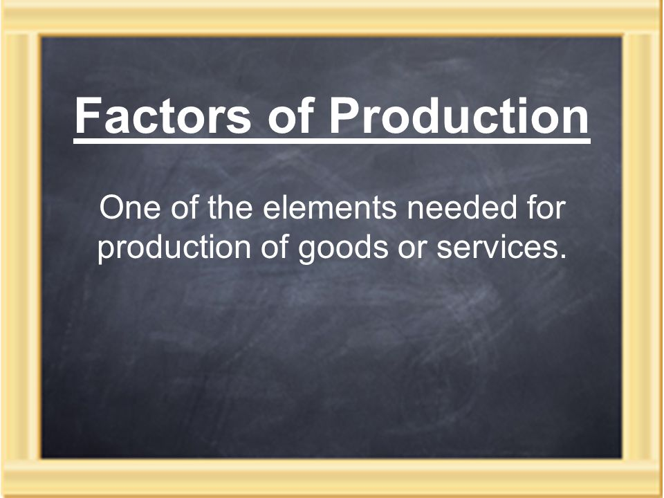 Factors of Production One of the elements needed for production of goods or services.