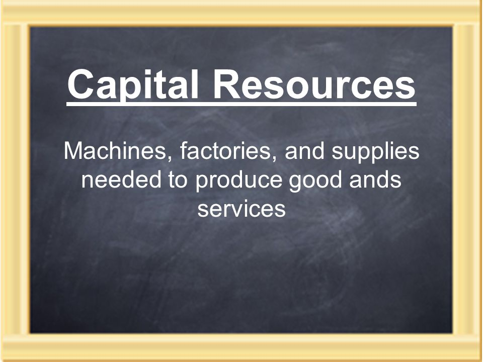 Capital Resources Machines, factories, and supplies needed to produce good ands services