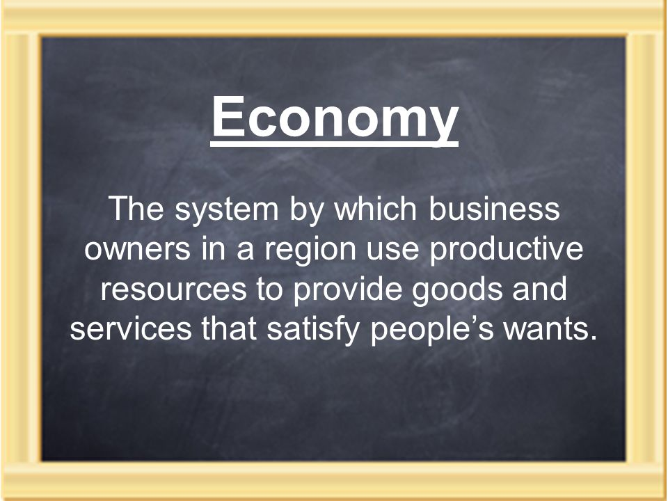Economy The system by which business owners in a region use productive resources to provide goods and services that satisfy people's wants.
