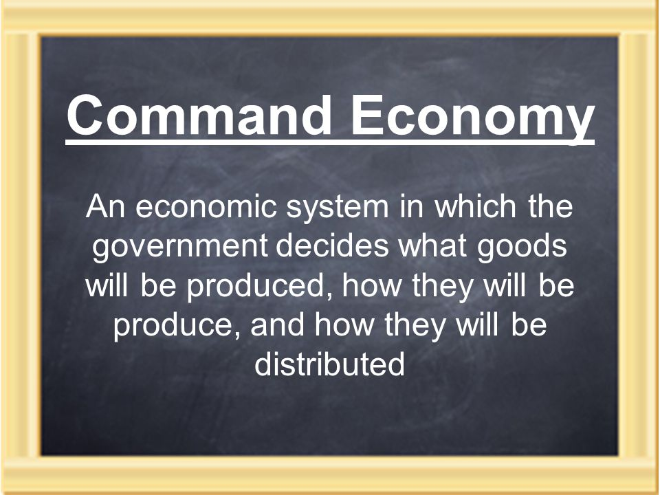 Command Economy An economic system in which the government decides what goods will be produced, how they will be produce, and how they will be distributed
