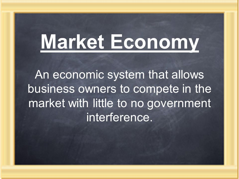 Market Economy An economic system that allows business owners to compete in the market with little to no government interference.