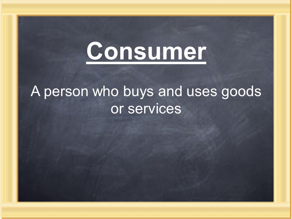 Consumer A person who buys and uses goods or services