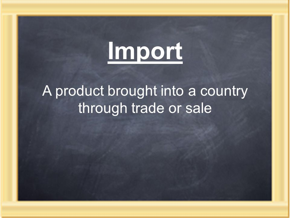 Import A product brought into a country through trade or sale