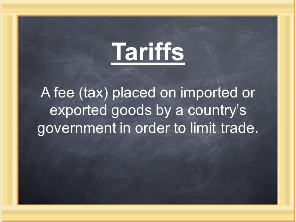 Tariffs A fee (tax) placed on imported or exported goods by a country's government in order to limit trade.