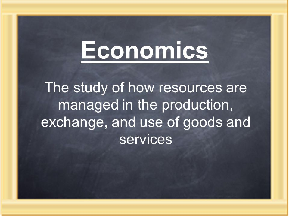 Economics The study of how resources are managed in the production, exchange, and use of goods and services