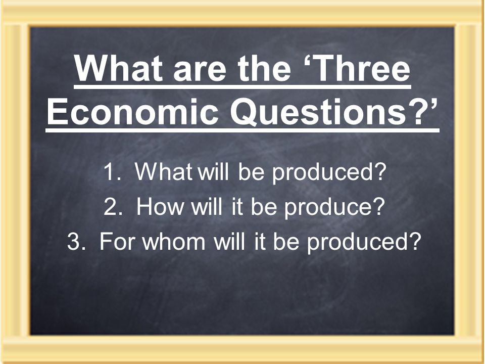 What are the 'Three Economic Questions ' 1.What will be produced.
