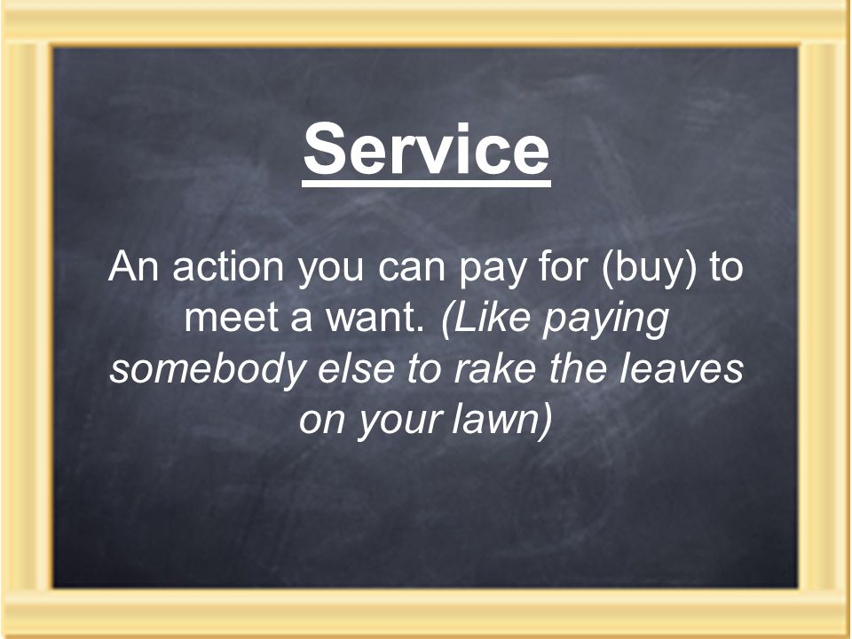 Service An action you can pay for (buy) to meet a want.