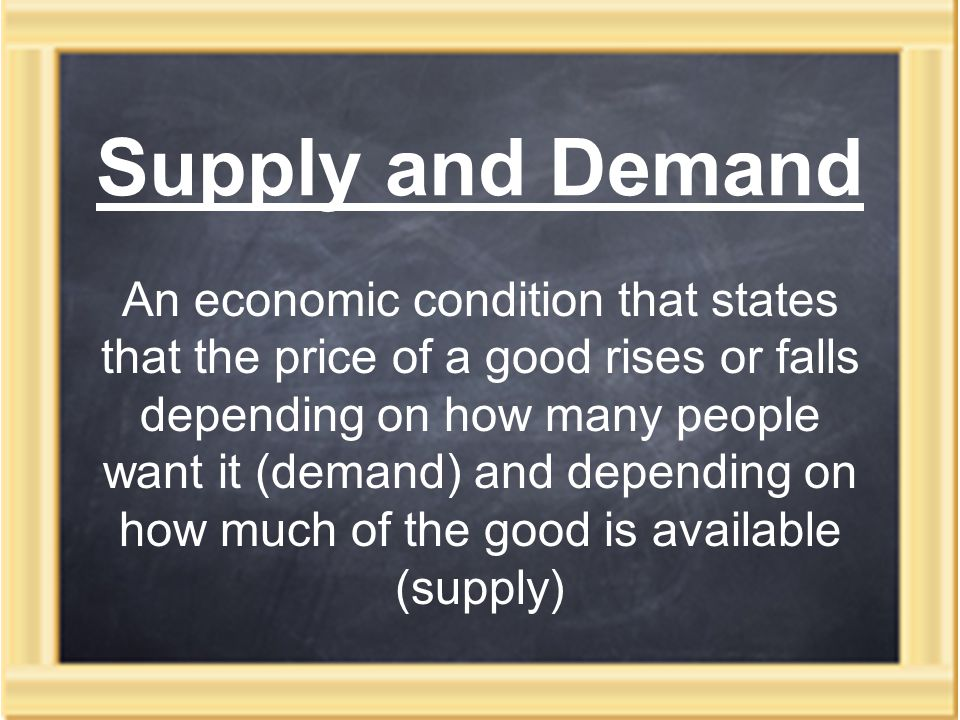 Supply and Demand An economic condition that states that the price of a good rises or falls depending on how many people want it (demand) and depending on how much of the good is available (supply)