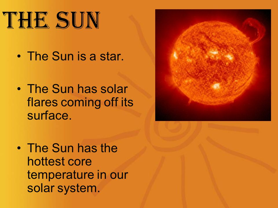 The Sun The Sun is a star. The Sun has solar flares coming off its surface.