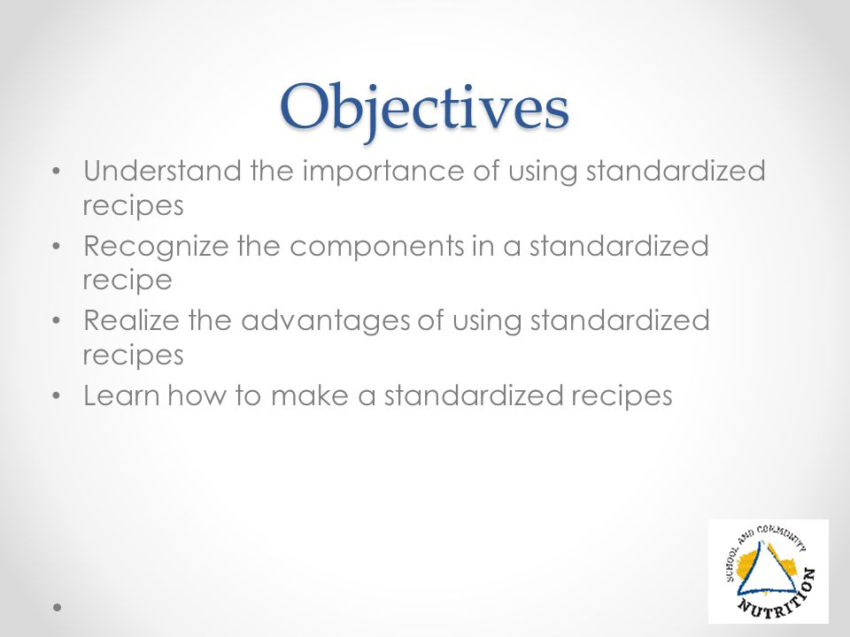 Objectives Understand the importance of using standardized recipes Recognize the components in a standardized recipe Realize the advantages of using standardized recipes Learn how to make a standardized recipes