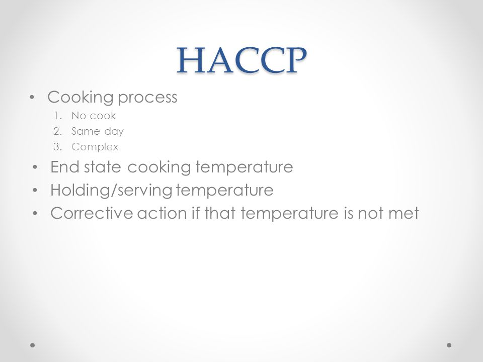 HACCP Cooking process 1.No cook 2.Same day 3.Complex End state cooking temperature Holding/serving temperature Corrective action if that temperature is not met