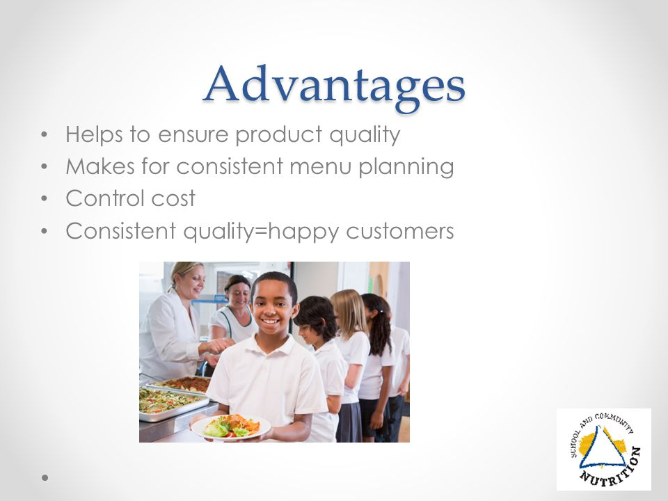 Advantages Helps to ensure product quality Makes for consistent menu planning Control cost Consistent quality=happy customers