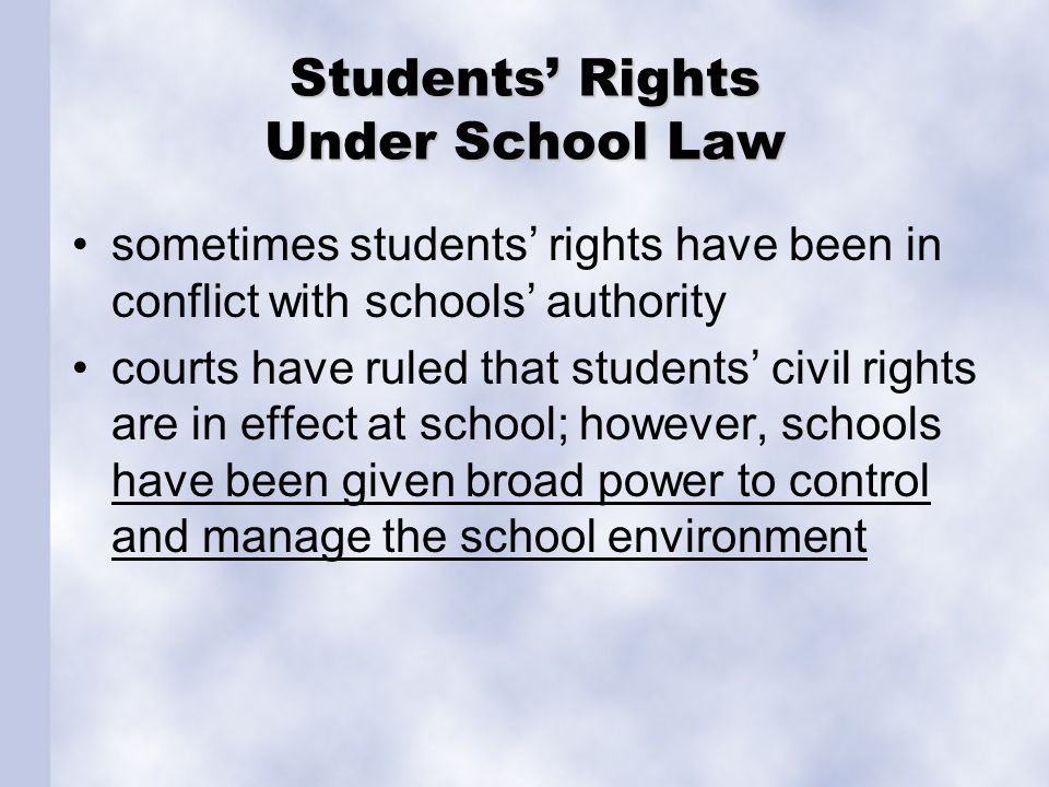 Students' Rights Under School Law sometimes students' rights have been in conflict with schools' authority courts have ruled that students' civil rights are in effect at school; however, schools have been given broad power to control and manage the school environment