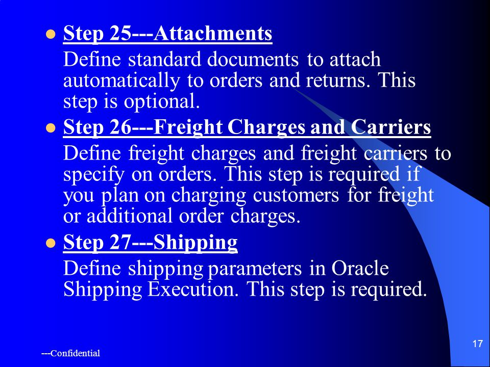 ---Confidential 17 Step 25---Attachments Define standard documents to attach automatically to orders and returns.