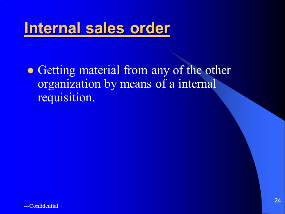 ---Confidential 24 Internal sales order Getting material from any of the other organization by means of a internal requisition.