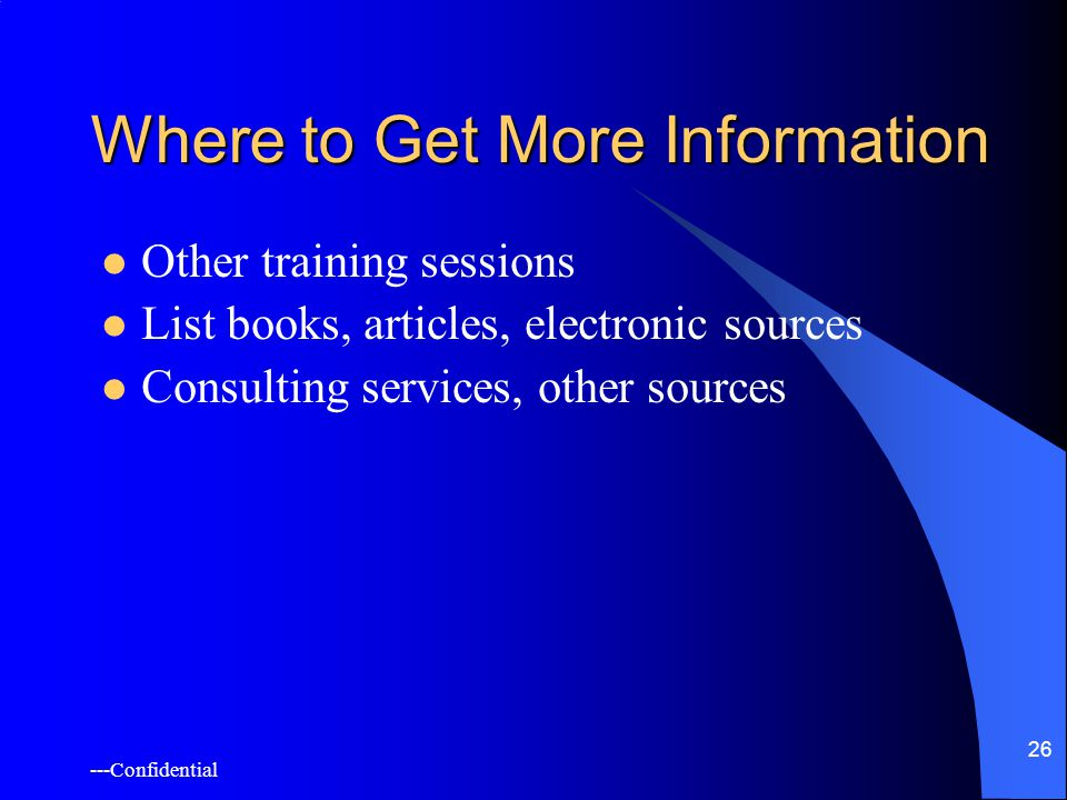 ---Confidential 26 Where to Get More Information Other training sessions List books, articles, electronic sources Consulting services, other sources