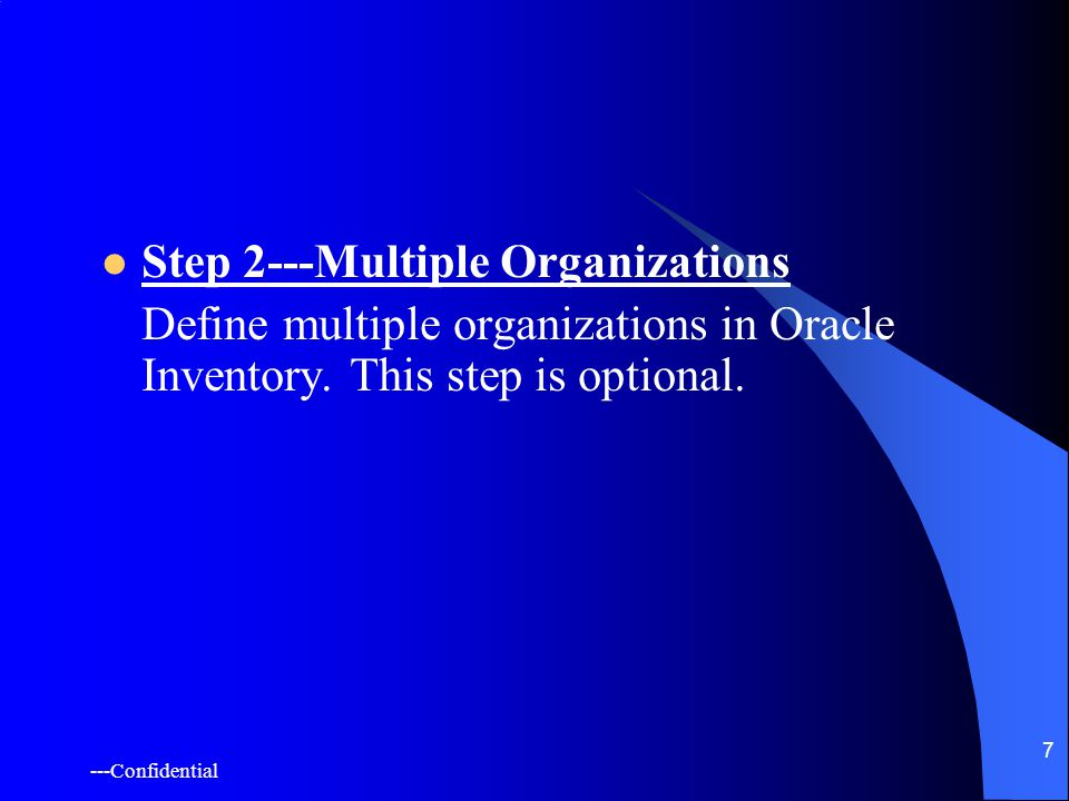 ---Confidential 7 Step 2---Multiple Organizations Define multiple organizations in Oracle Inventory.
