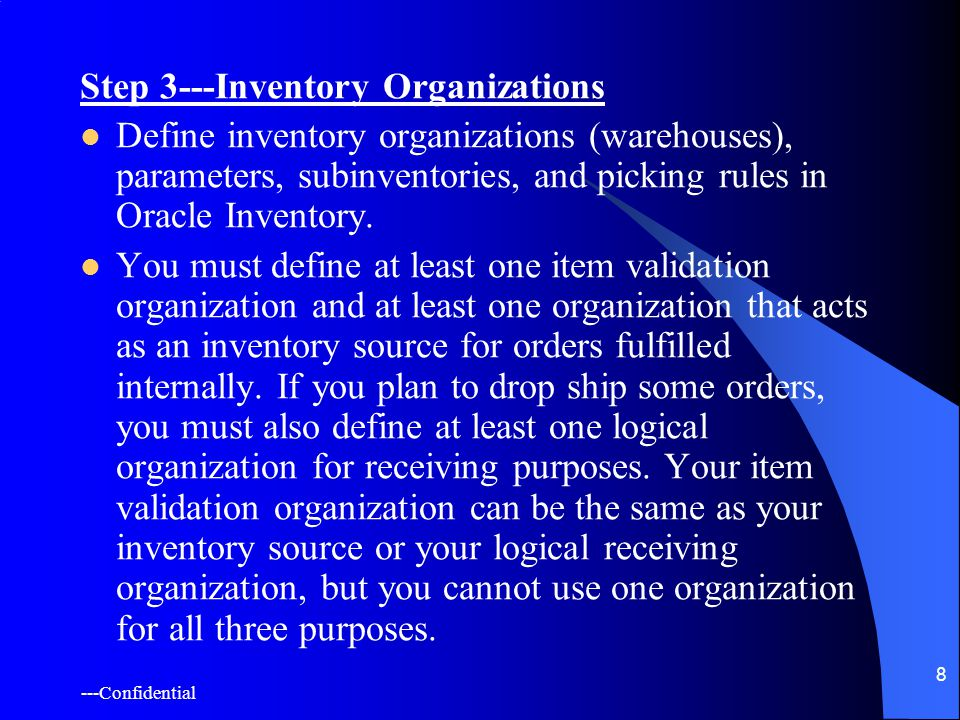 ---Confidential 8 Step 3---Inventory Organizations Define inventory organizations (warehouses), parameters, subinventories, and picking rules in Oracle Inventory.