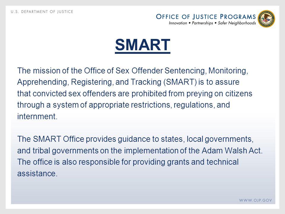 SMART The mission of the Office of Sex Offender Sentencing, Monitoring, Apprehending, Registering, and Tracking (SMART) is to assure that convicted sex offenders are prohibited from preying on citizens through a system of appropriate restrictions, regulations, and internment.