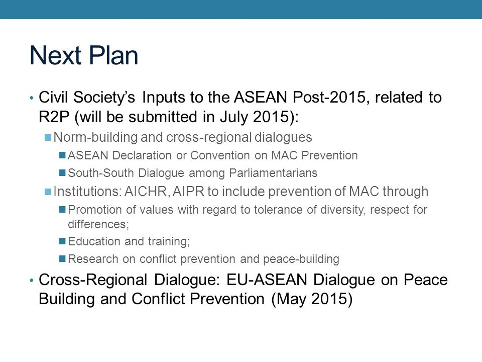 Next Plan Civil Society's Inputs to the ASEAN Post-2015, related to R2P (will be submitted in July 2015): Norm-building and cross-regional dialogues ASEAN Declaration or Convention on MAC Prevention South-South Dialogue among Parliamentarians Institutions: AICHR, AIPR to include prevention of MAC through Promotion of values with regard to tolerance of diversity, respect for differences; Education and training; Research on conflict prevention and peace-building Cross-Regional Dialogue: EU-ASEAN Dialogue on Peace Building and Conflict Prevention (May 2015)