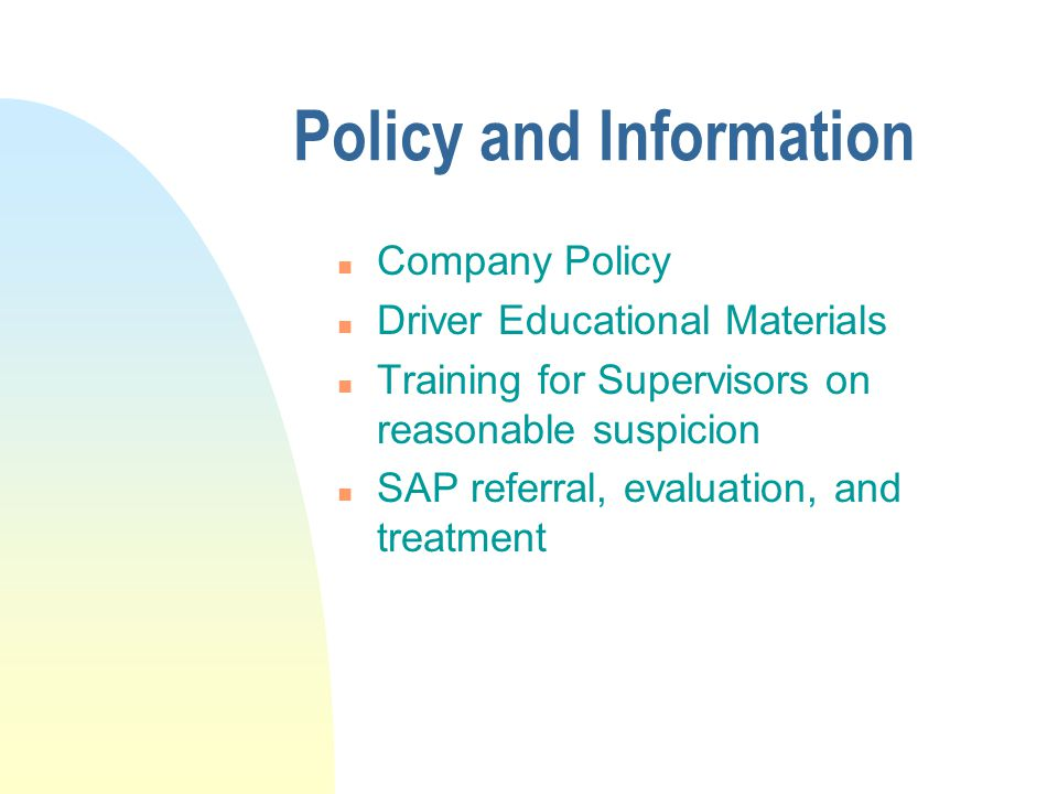 Policy and Information n Company Policy n Driver Educational Materials n Training for Supervisors on reasonable suspicion n SAP referral, evaluation, and treatment
