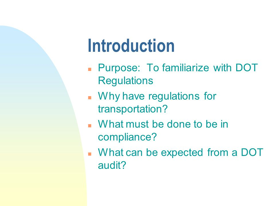 Introduction n Purpose: To familiarize with DOT Regulations n Why have regulations for transportation.