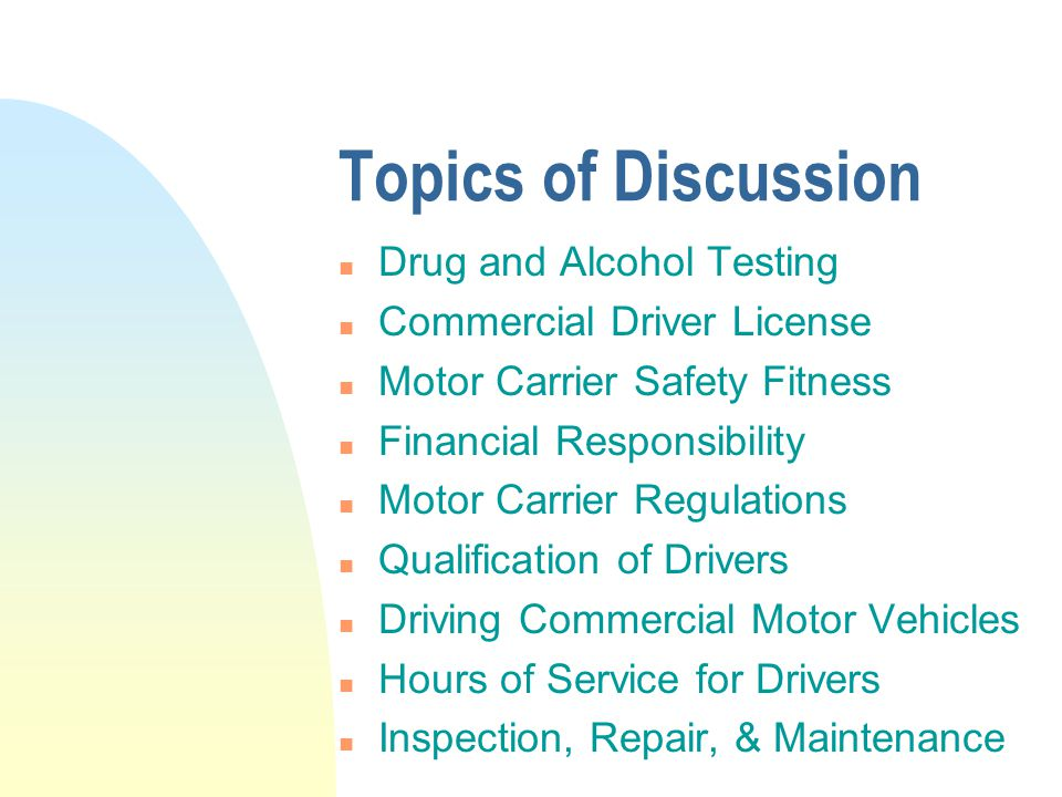Topics of Discussion n Drug and Alcohol Testing n Commercial Driver License n Motor Carrier Safety Fitness n Financial Responsibility n Motor Carrier Regulations n Qualification of Drivers n Driving Commercial Motor Vehicles n Hours of Service for Drivers n Inspection, Repair, & Maintenance