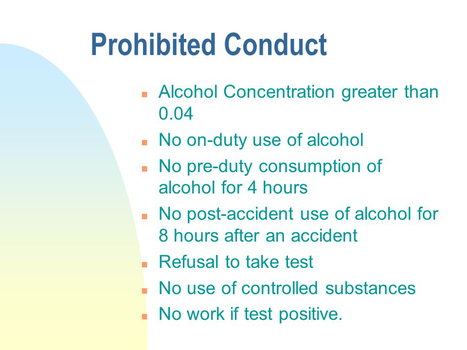 Prohibited Conduct n Alcohol Concentration greater than 0.04 n No on-duty use of alcohol n No pre-duty consumption of alcohol for 4 hours n No post-accident use of alcohol for 8 hours after an accident n Refusal to take test n No use of controlled substances n No work if test positive.