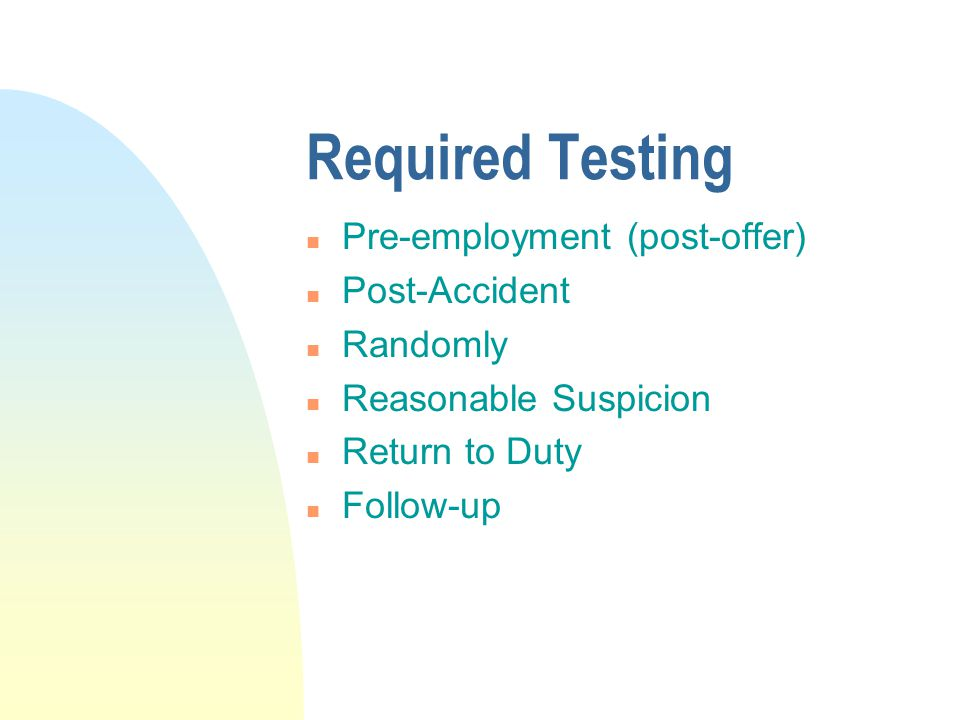Required Testing n Pre-employment (post-offer) n Post-Accident n Randomly n Reasonable Suspicion n Return to Duty n Follow-up