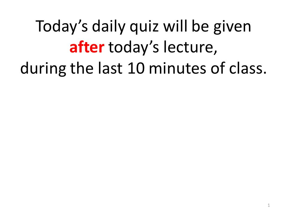 Today's daily quiz will be given after today's lecture, during the last 10 minutes of class. 1