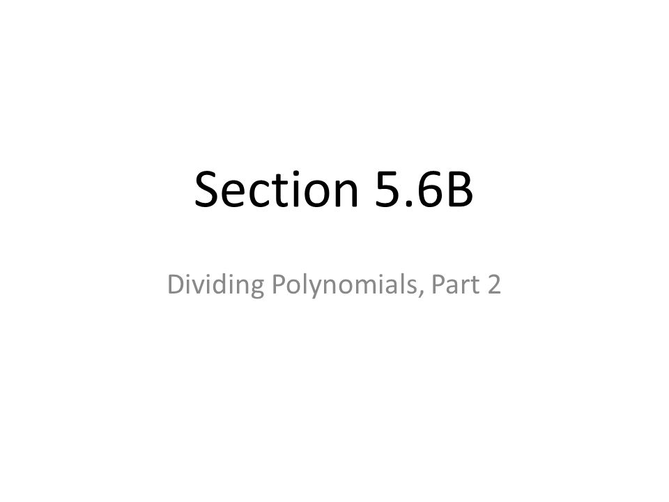 Section 5.6B Dividing Polynomials, Part 2