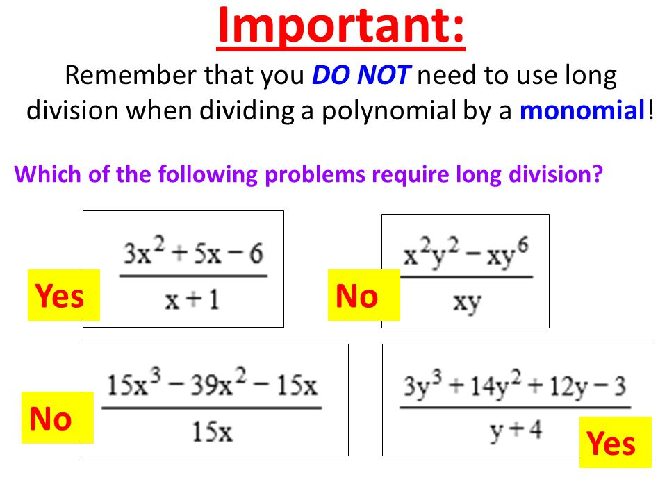 Important: Remember that you DO NOT need to use long division when dividing a polynomial by a monomial.
