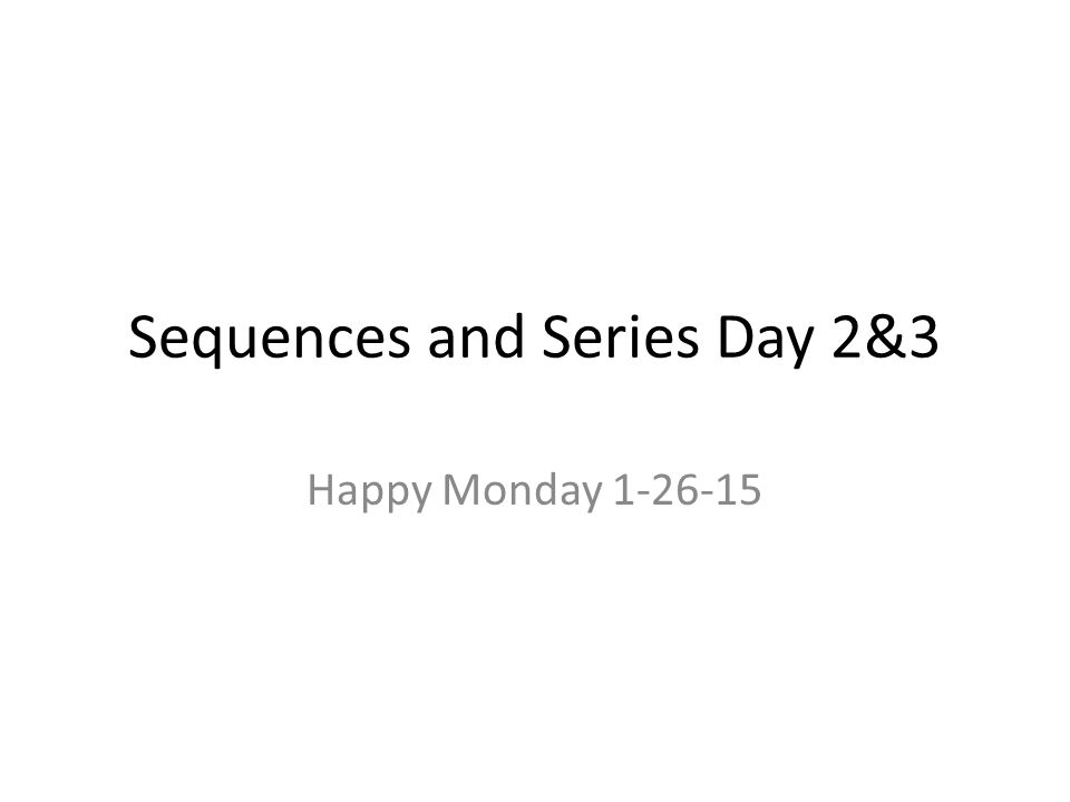 Sequences and Series Day 2&3 Happy Monday