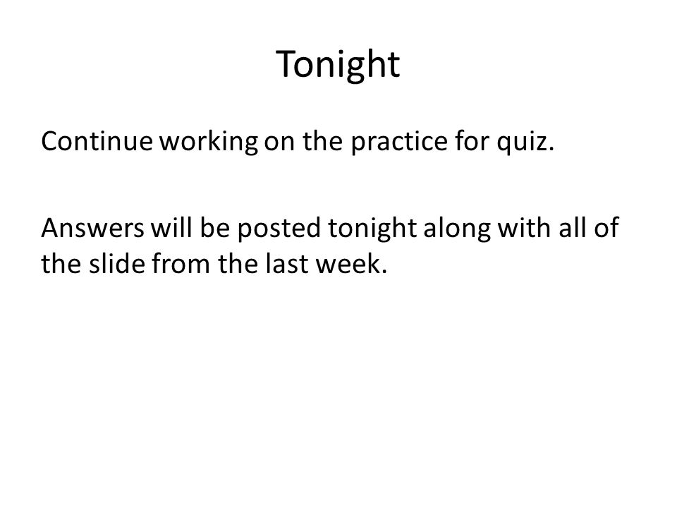 Tonight Continue working on the practice for quiz.