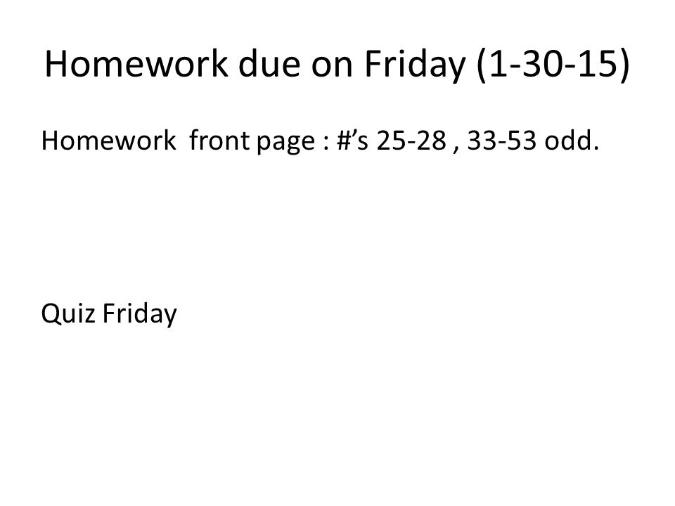 Homework due on Friday ( ) Homework front page : #'s 25-28, odd. Quiz Friday