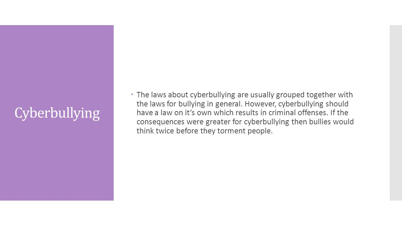 Cyberbullying  The laws about cyberbullying are usually grouped together with the laws for bullying in general.