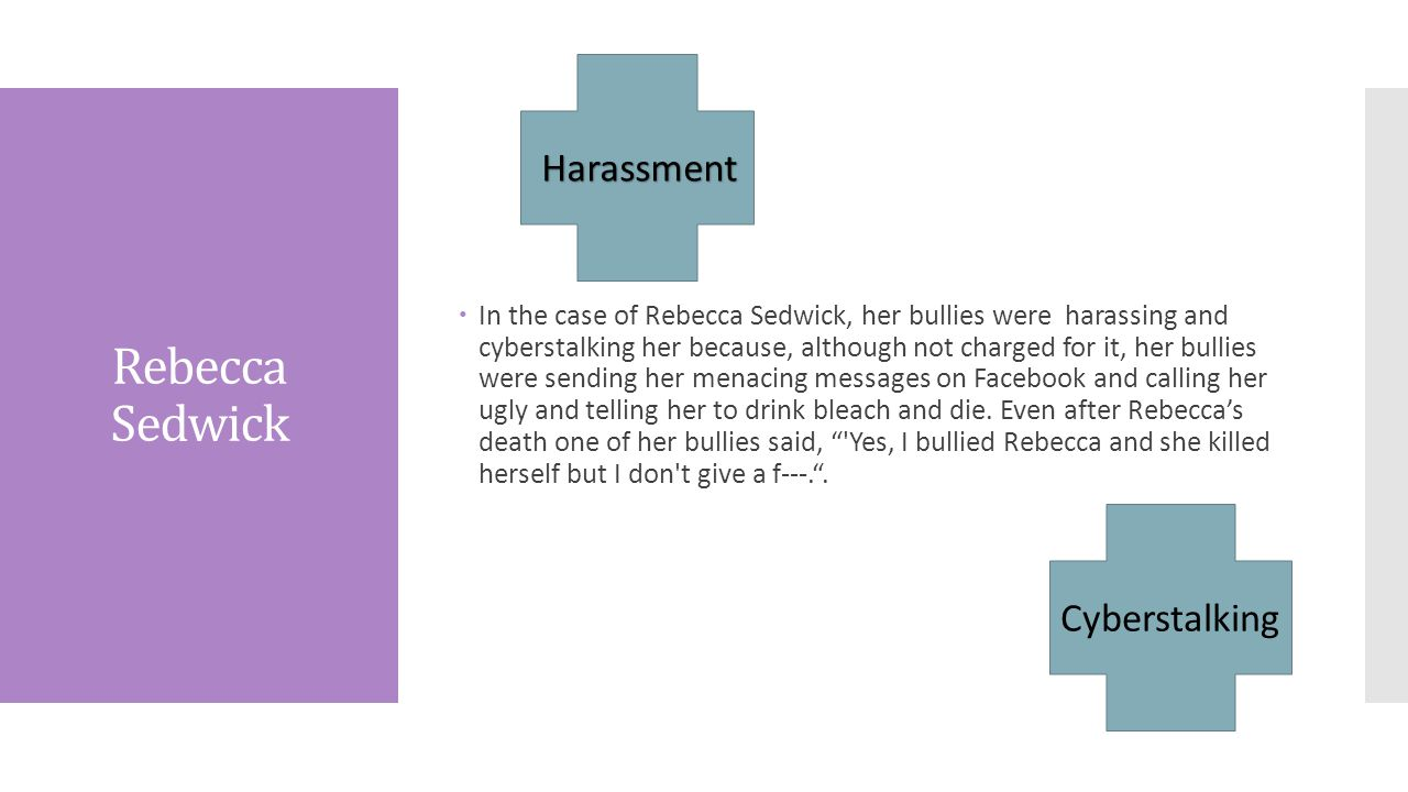 Rebecca Sedwick  In the case of Rebecca Sedwick, her bullies were harassing and cyberstalking her because, although not charged for it, her bullies were sending her menacing messages on Facebook and calling her ugly and telling her to drink bleach and die.