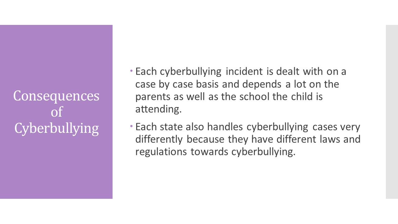 Consequences of Cyberbullying  Each cyberbullying incident is dealt with on a case by case basis and depends a lot on the parents as well as the school the child is attending.