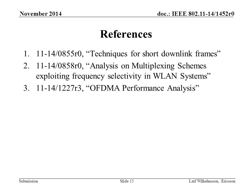 Submission doc.: IEEE /1452r0November 2014 Leif Wilhelmsson, EricssonSlide 15 References /0855r0, Techniques for short downlink frames /0858r0, Analysis on Multiplexing Schemes exploiting frequency selectivity in WLAN Systems /1227r3, OFDMA Performance Analysis