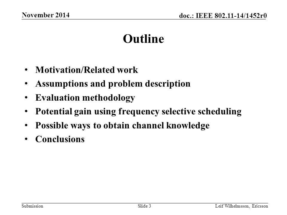 Submission doc.: IEEE /1452r0 Outline Motivation/Related work Assumptions and problem description Evaluation methodology Potential gain using frequency selective scheduling Possible ways to obtain channel knowledge Conclusions Slide 3Leif Wilhelmsson, Ericsson November 2014