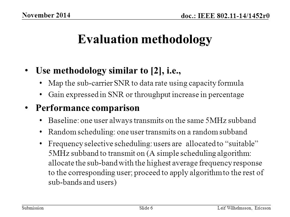 Submission doc.: IEEE /1452r0 Evaluation methodology Use methodology similar to [2], i.e., Map the sub-carrier SNR to data rate using capacity formula Gain expressed in SNR or throughput increase in percentage Performance comparison Baseline: one user always transmits on the same 5MHz subband Random scheduling: one user transmits on a random subband Frequency selective scheduling: users are allocated to suitable 5MHz subband to transmit on (A simple scheduling algorithm: allocate the sub-band with the highest average frequency response to the corresponding user; proceed to apply algorithm to the rest of sub-bands and users) Slide 6Leif Wilhelmsson, Ericsson November 2014