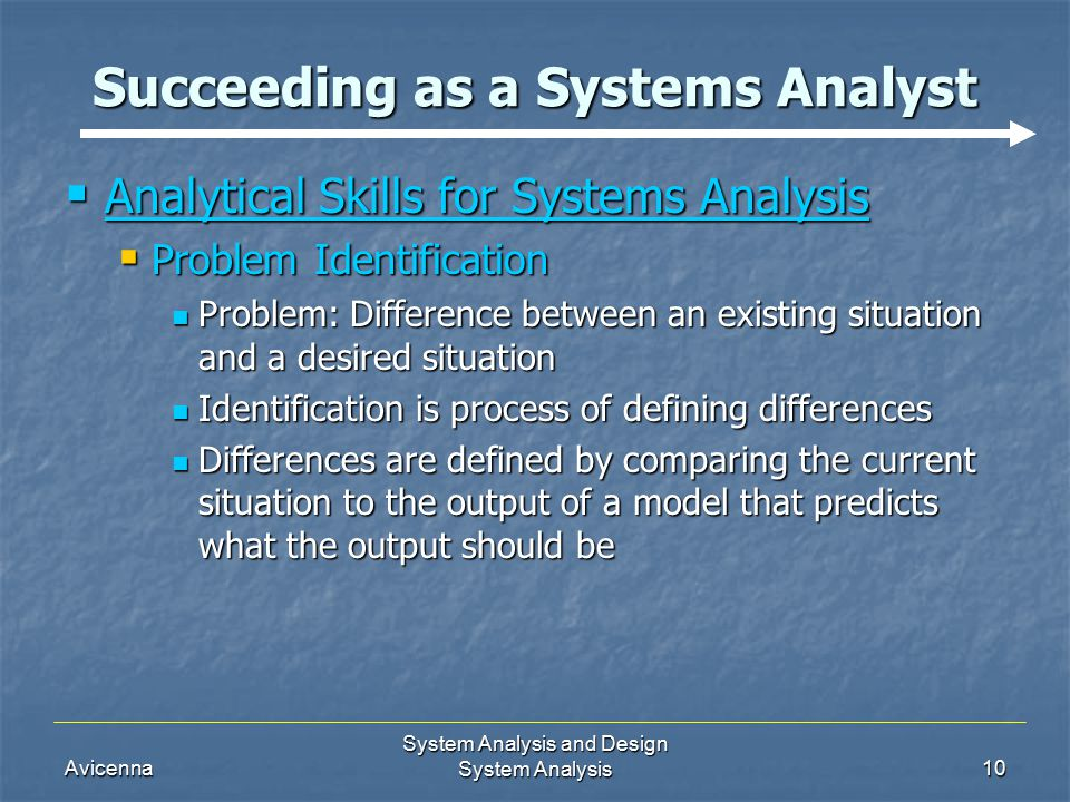 Avicenna System Analysis and Design System Analysis10 Succeeding as a Systems Analyst  Analytical Skills for Systems Analysis  Problem Identification Problem: Difference between an existing situation and a desired situation Problem: Difference between an existing situation and a desired situation Identification is process of defining differences Identification is process of defining differences Differences are defined by comparing the current situation to the output of a model that predicts what the output should be Differences are defined by comparing the current situation to the output of a model that predicts what the output should be