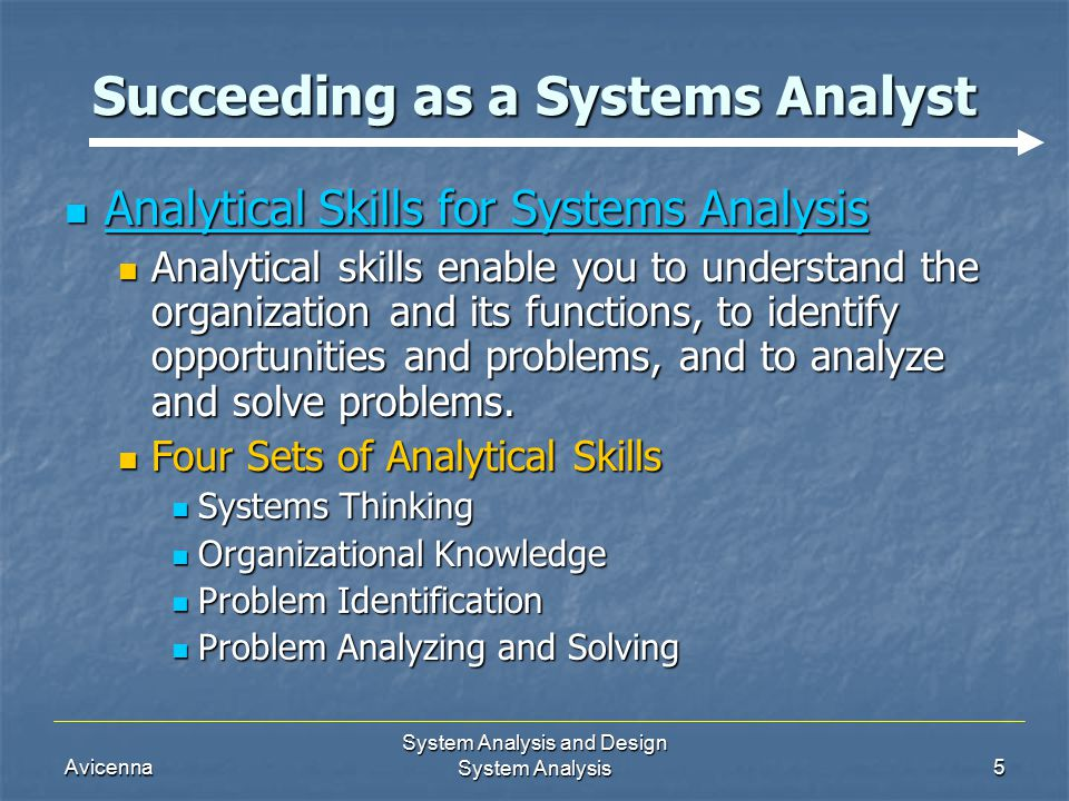 Avicenna System Analysis and Design System Analysis5 Succeeding as a Systems Analyst Analytical Skills for Systems Analysis Analytical Skills for Systems Analysis Analytical skills enable you to understand the organization and its functions, to identify opportunities and problems, and to analyze and solve problems.