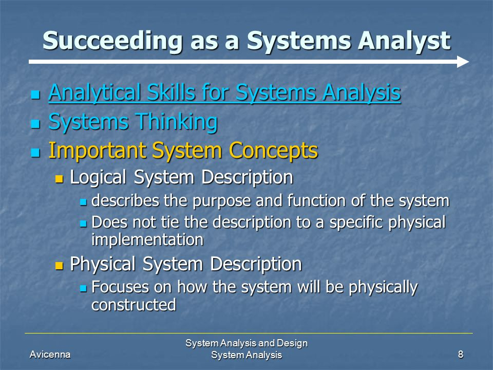 Avicenna System Analysis and Design System Analysis8 Succeeding as a Systems Analyst Analytical Skills for Systems Analysis Analytical Skills for Systems Analysis Systems Thinking Systems Thinking Important System Concepts Important System Concepts Logical System Description Logical System Description describes the purpose and function of the system describes the purpose and function of the system Does not tie the description to a specific physical implementation Does not tie the description to a specific physical implementation Physical System Description Physical System Description Focuses on how the system will be physically constructed Focuses on how the system will be physically constructed