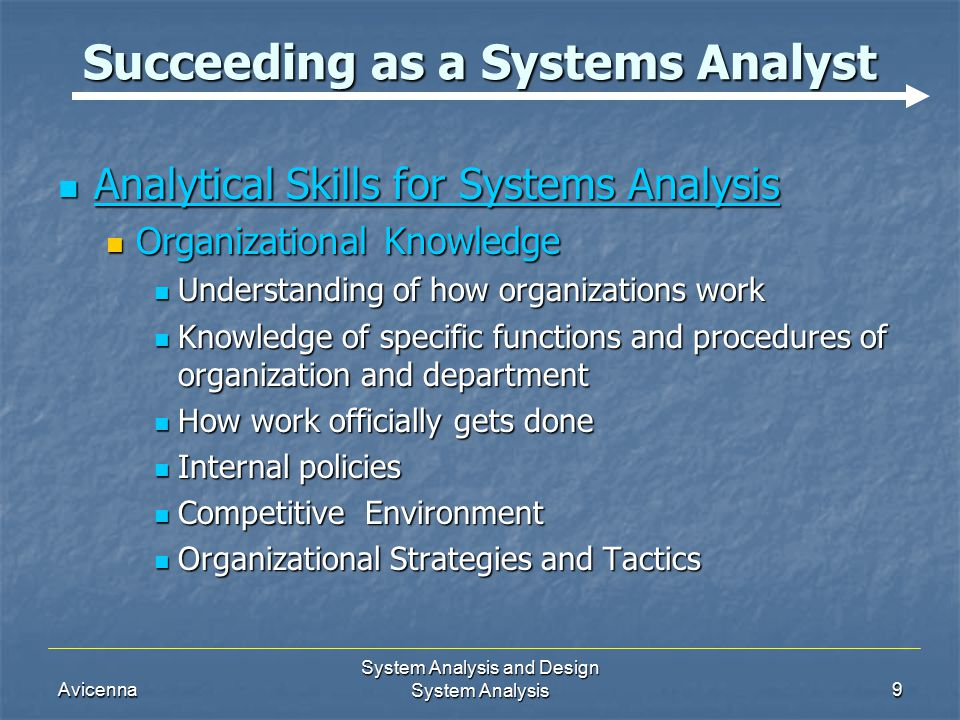 Avicenna System Analysis and Design System Analysis9 Succeeding as a Systems Analyst Analytical Skills for Systems Analysis Analytical Skills for Systems Analysis Organizational Knowledge Organizational Knowledge Understanding of how organizations work Understanding of how organizations work Knowledge of specific functions and procedures of organization and department Knowledge of specific functions and procedures of organization and department How work officially gets done How work officially gets done Internal policies Internal policies Competitive Environment Competitive Environment Organizational Strategies and Tactics Organizational Strategies and Tactics