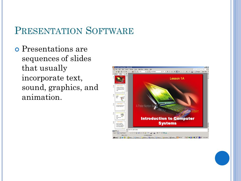 P RESENTATION S OFTWARE Presentations are sequences of slides that usually incorporate text, sound, graphics, and animation.